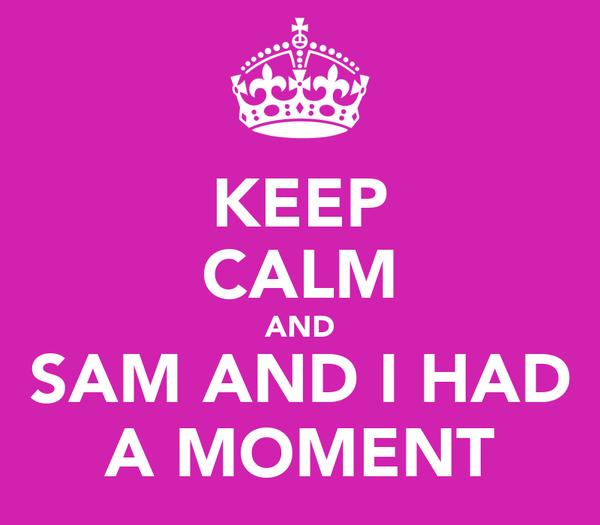 KEEP CALM AND SAM AND I HAD A MOMENT