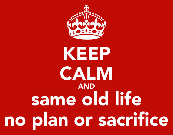 KEEP CALM AND same old life no plan or sacrifice