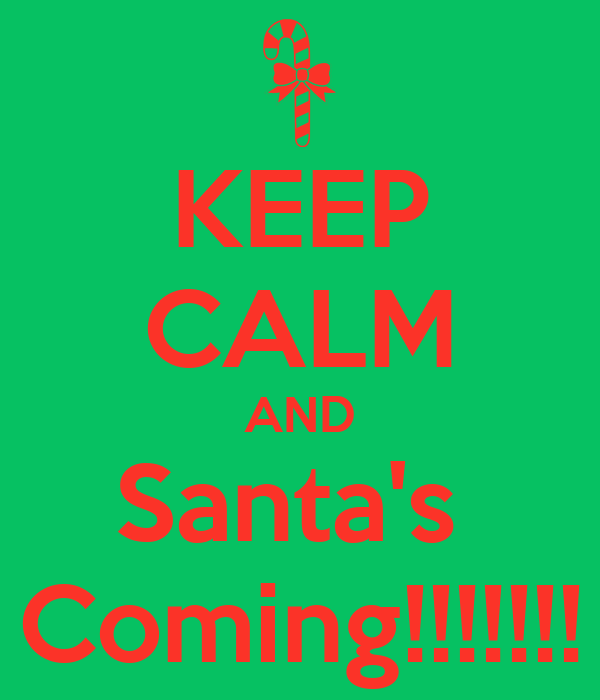 KEEP CALM AND Santa's  Coming!!!!!!!