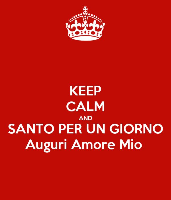 KEEP CALM AND SANTO PER UN GIORNO Auguri Amore Mio