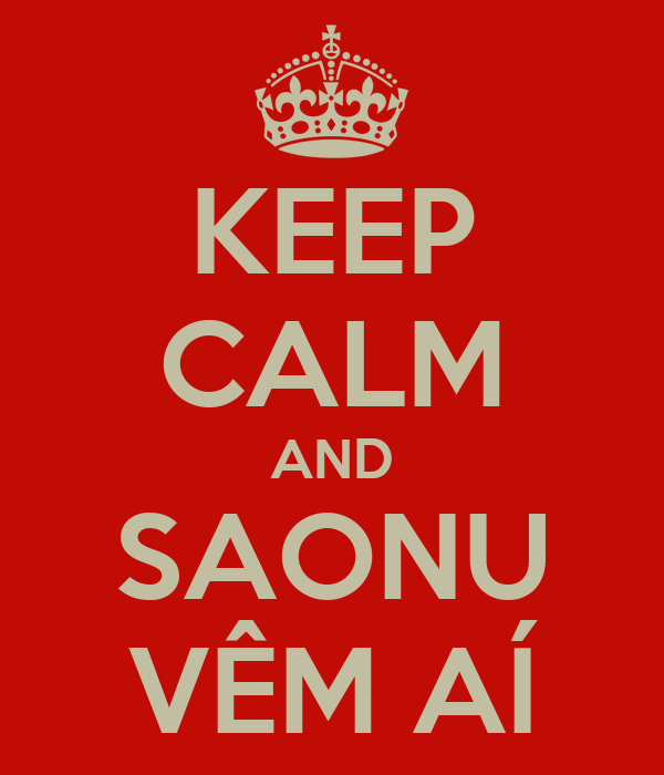 KEEP CALM AND SAONU VÊM AÍ