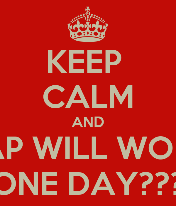 KEEP  CALM AND SAP WILL WORK ONE DAY???