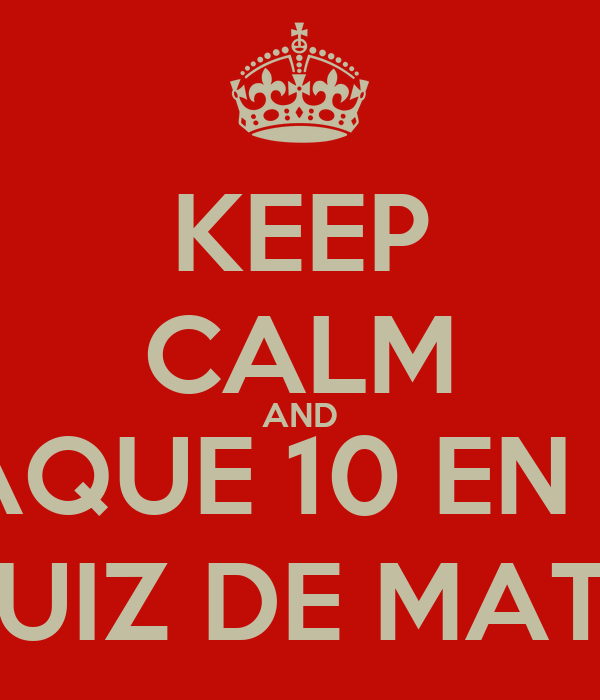 KEEP CALM AND SAQUE 10 EN EL QUIZ DE MATE!