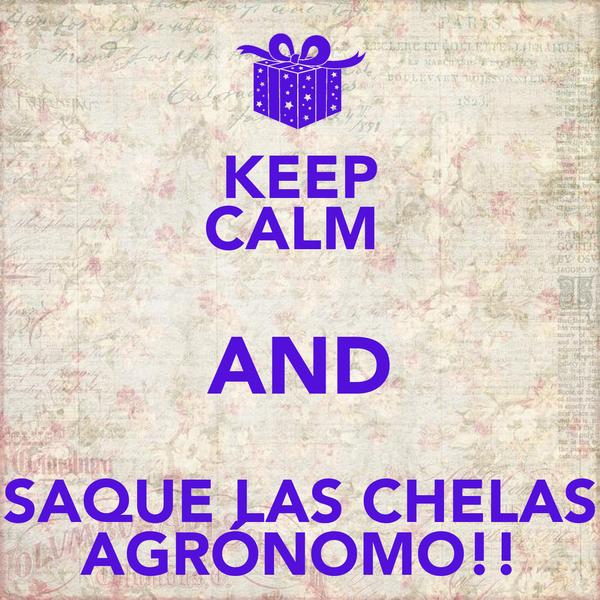 KEEP CALM  AND SAQUE LAS CHELAS AGRÓNOMO!!