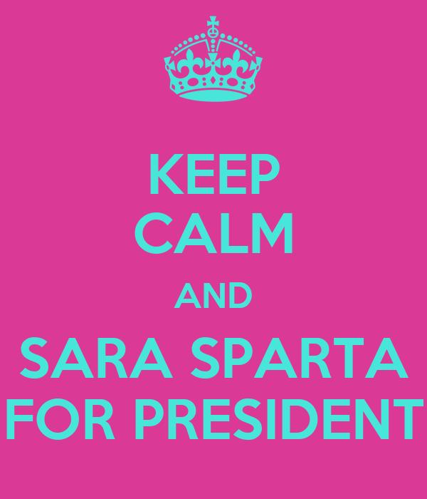 KEEP CALM AND SARA SPARTA FOR PRESIDENT