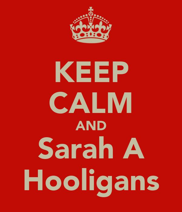 KEEP CALM AND Sarah A Hooligans