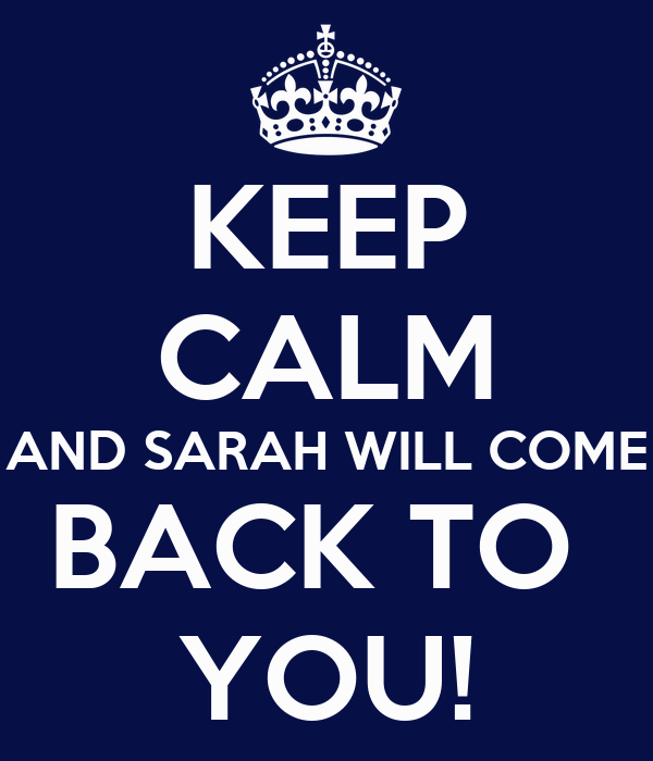 KEEP CALM AND SARAH WILL COME BACK TO  YOU!