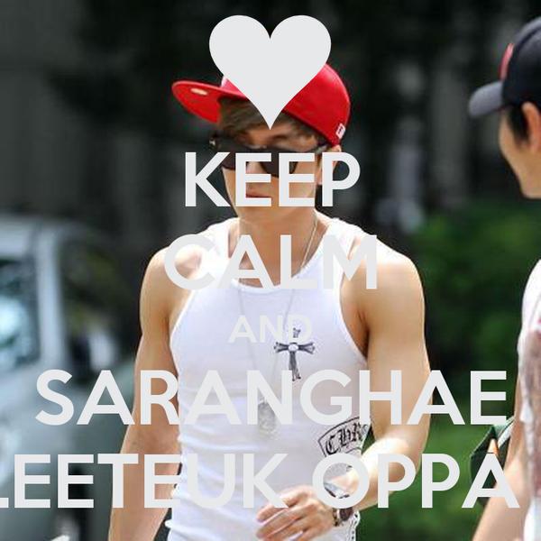 KEEP CALM AND SARANGHAE LEETEUK OPPA ♥