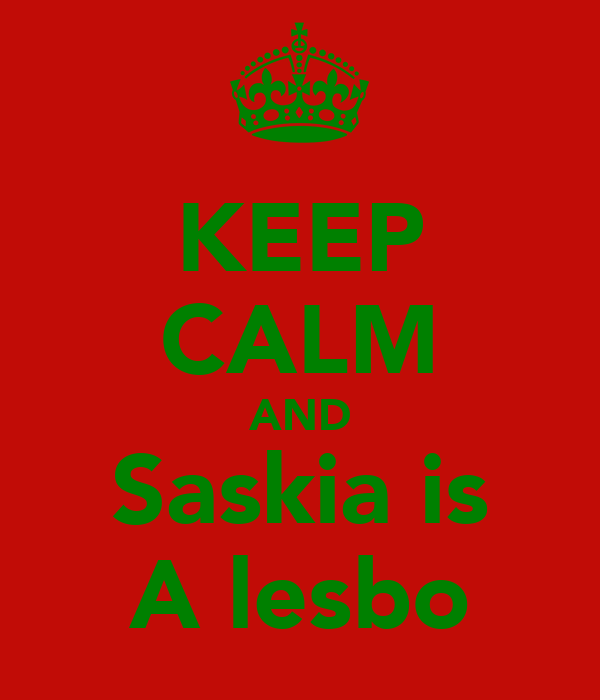 KEEP CALM AND Saskia is A lesbo