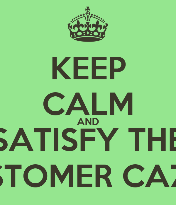 KEEP CALM AND SATISFY THE CUSTOMER CAZZO