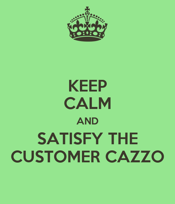 KEEP CALM AND SATISFY THE CUSTOMER CAZZO