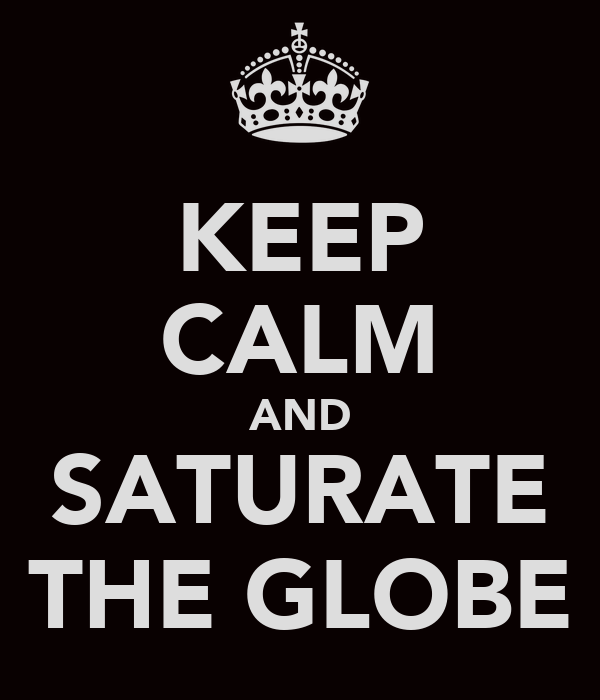 KEEP CALM AND SATURATE THE GLOBE