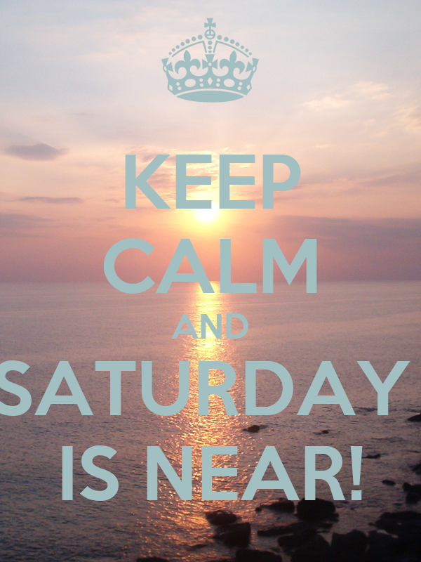 KEEP CALM AND SATURDAY  IS NEAR!