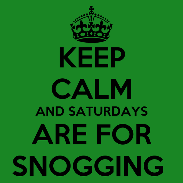 KEEP CALM AND SATURDAYS ARE FOR SNOGGING