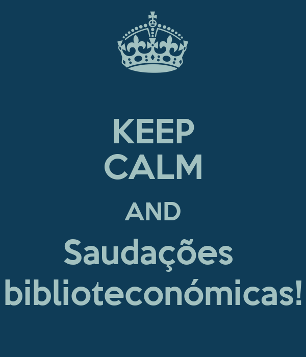 KEEP CALM AND Saudações  biblioteconómicas!
