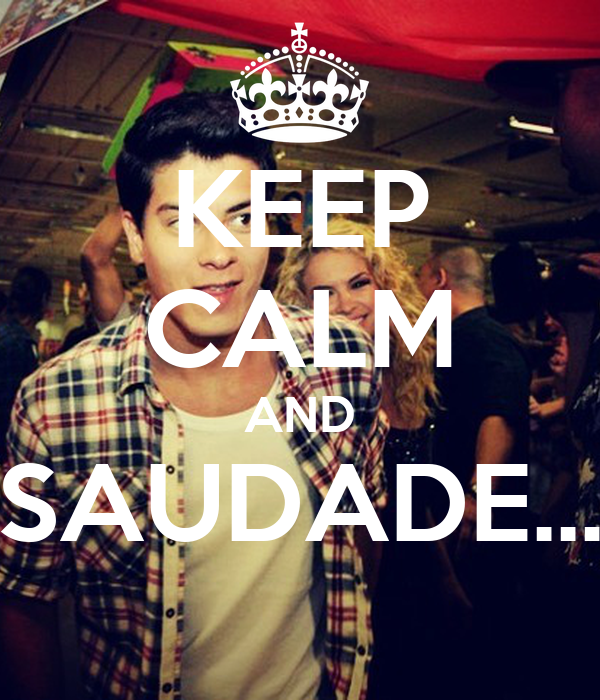 KEEP CALM AND SAUDADE...