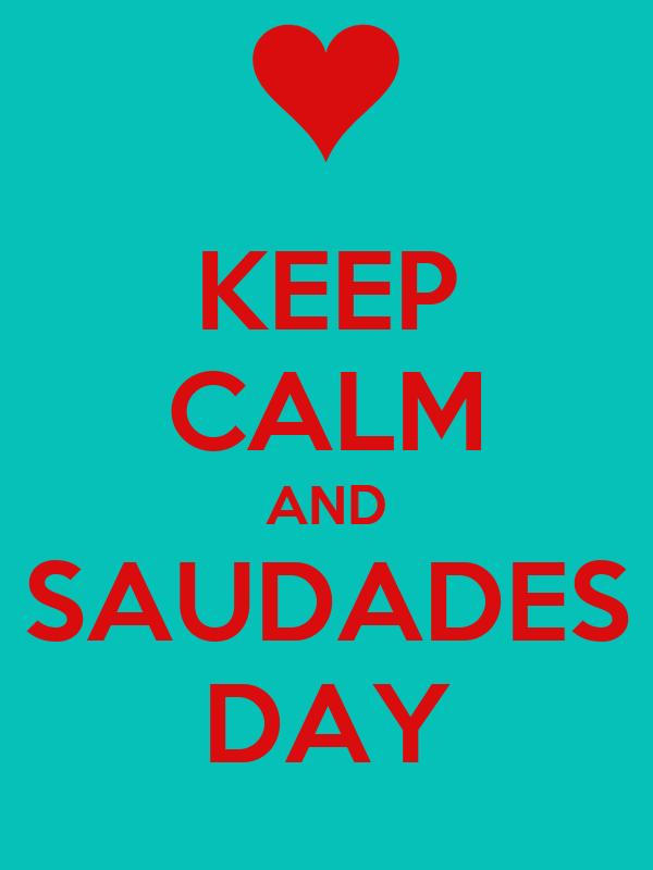 KEEP CALM AND SAUDADES DAY