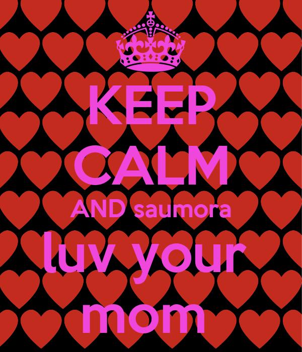 KEEP CALM AND saumora luv your  mom