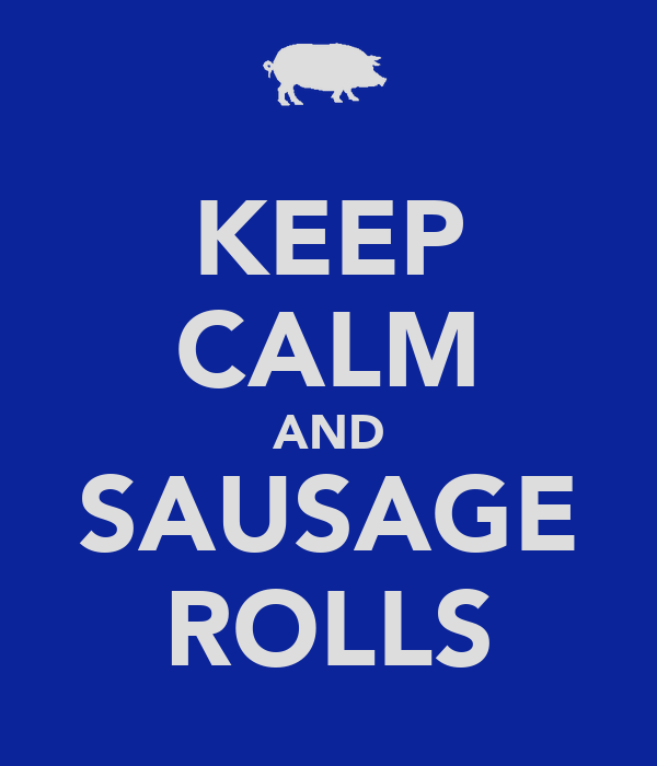 KEEP CALM AND SAUSAGE ROLLS
