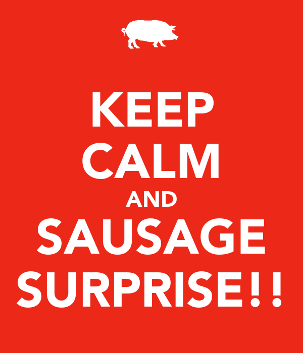 KEEP CALM AND SAUSAGE SURPRISE!!