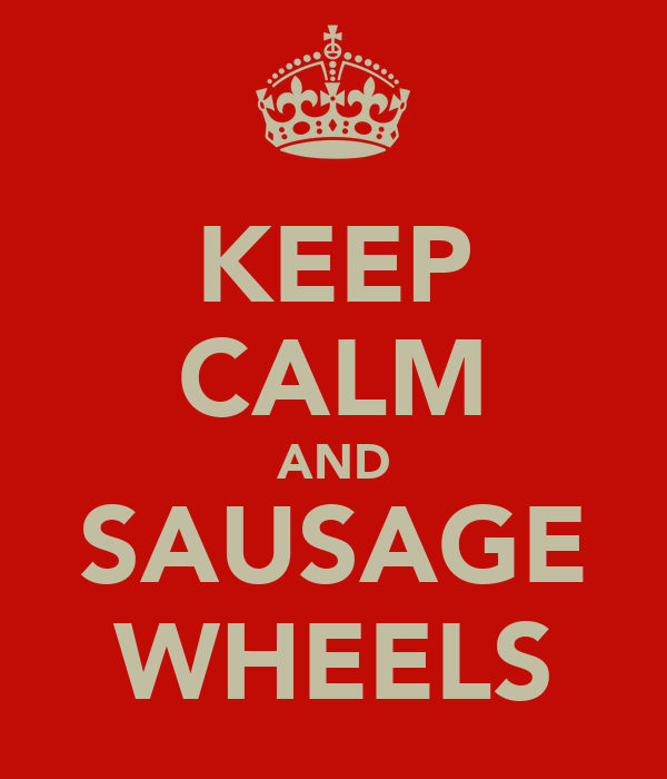KEEP CALM AND SAUSAGE WHEELS