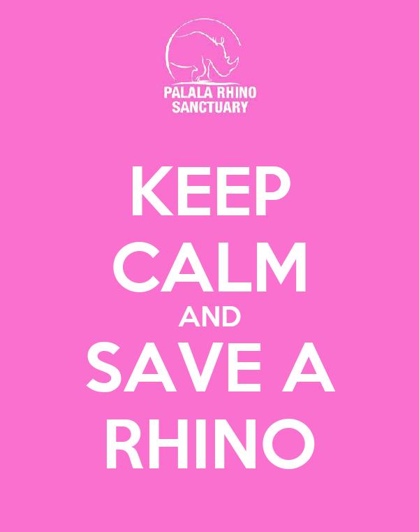 KEEP CALM AND SAVE A RHINO