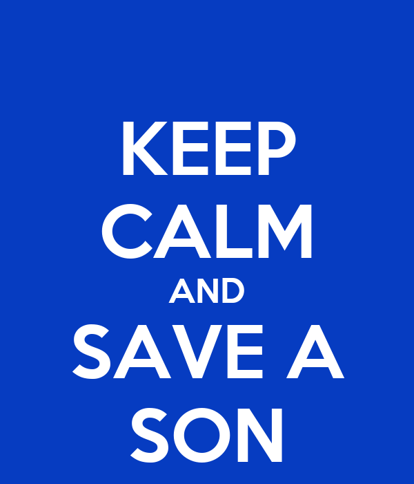 KEEP CALM AND SAVE A SON