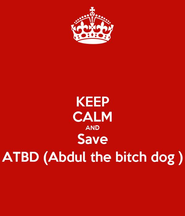 KEEP CALM AND Save ATBD (Abdul the bitch dog )