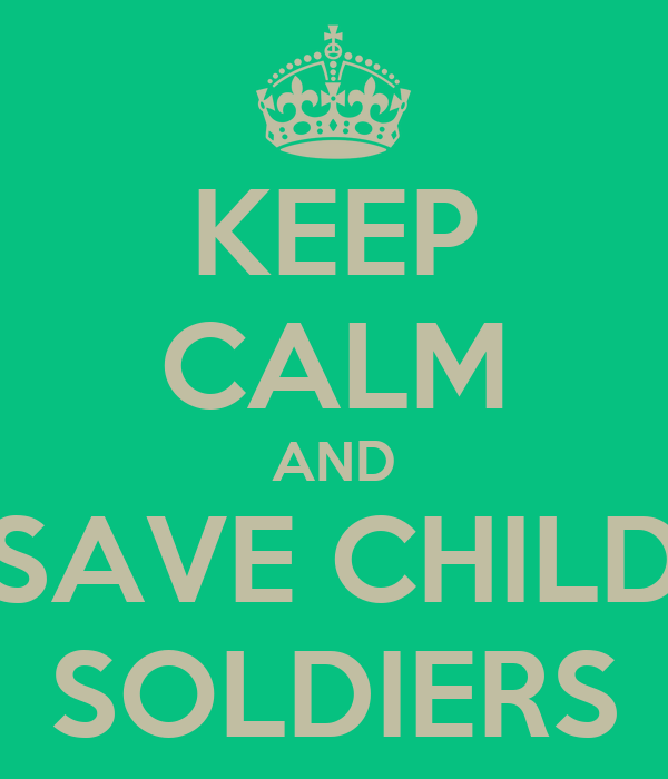 KEEP CALM AND SAVE CHILD SOLDIERS