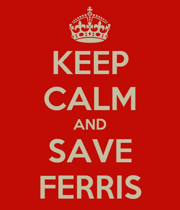 KEEP CALM AND SAVE FERRIS