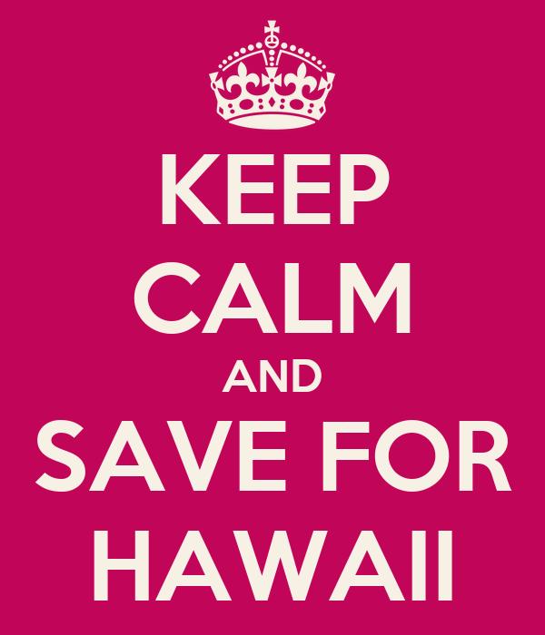 KEEP CALM AND SAVE FOR HAWAII