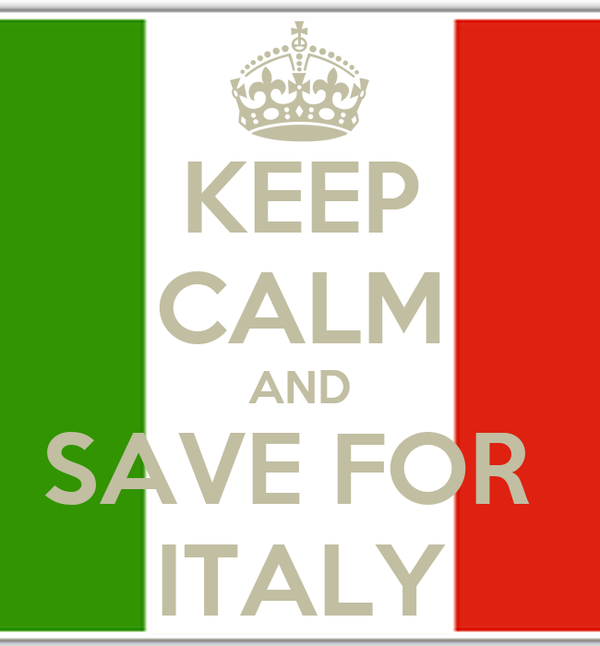KEEP CALM AND SAVE FOR  ITALY