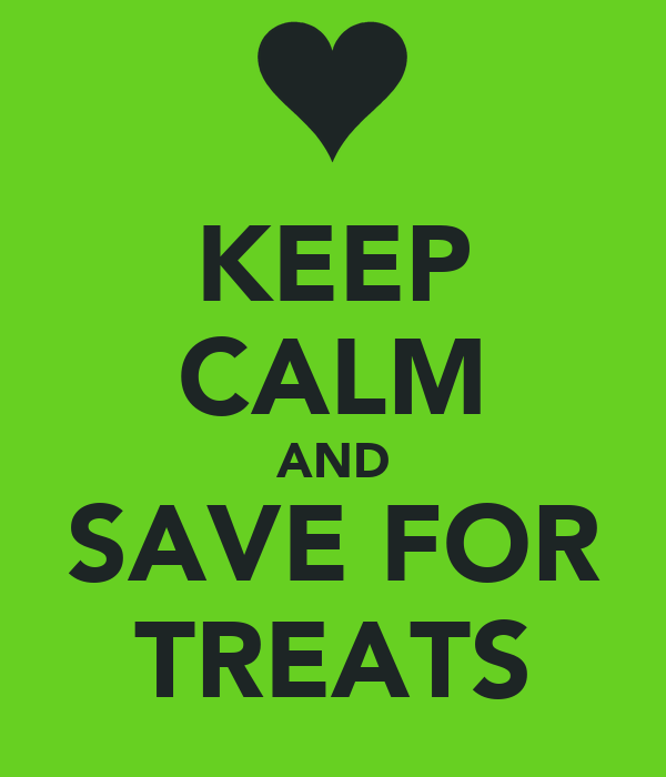 KEEP CALM AND SAVE FOR TREATS