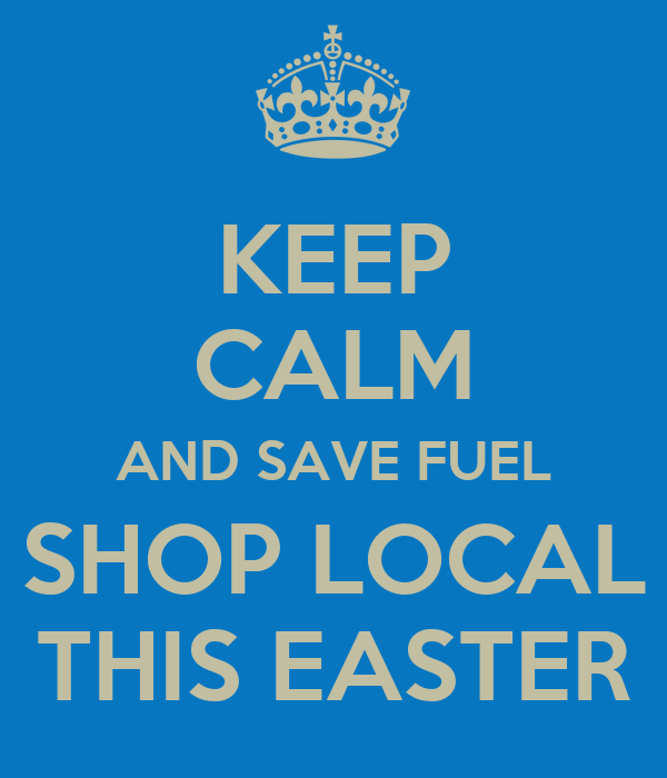 KEEP CALM AND SAVE FUEL SHOP LOCAL THIS EASTER