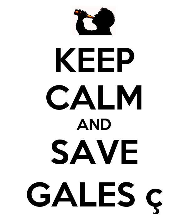 KEEP CALM AND SAVE GALES ç