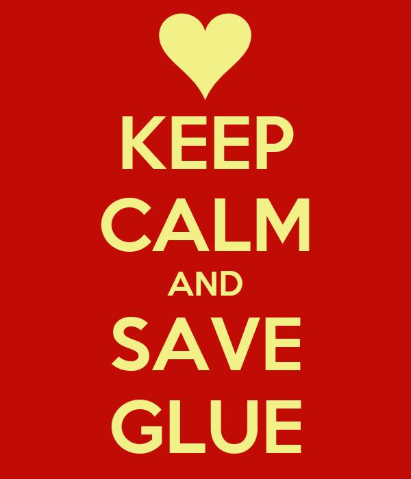 KEEP CALM AND SAVE GLUE