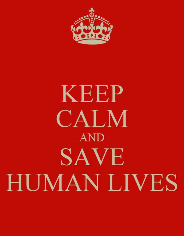 KEEP CALM AND SAVE HUMAN LIVES