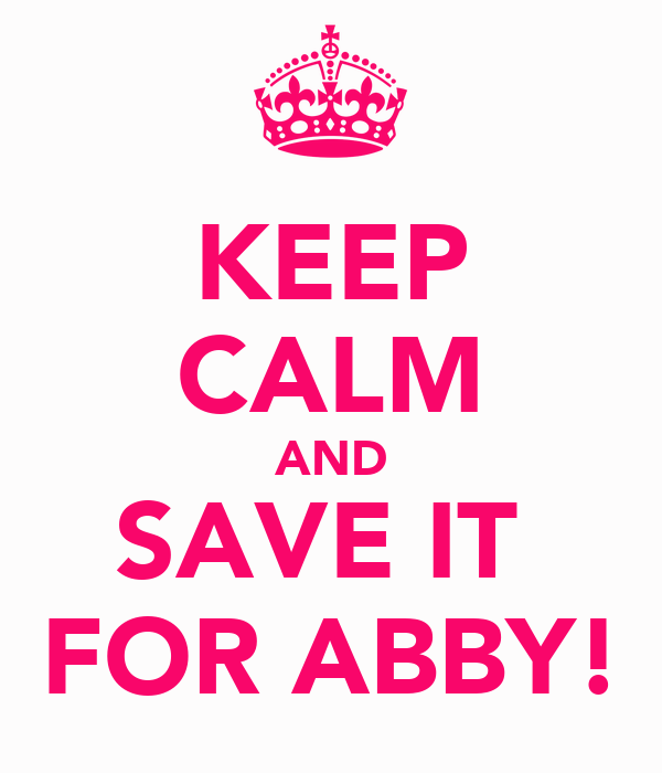 KEEP CALM AND SAVE IT  FOR ABBY!