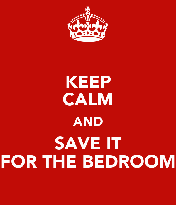 KEEP CALM AND SAVE IT FOR THE BEDROOM
