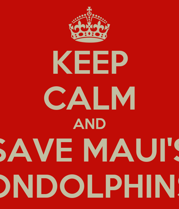 KEEP CALM AND SAVE MAUI'S ONDOLPHINS