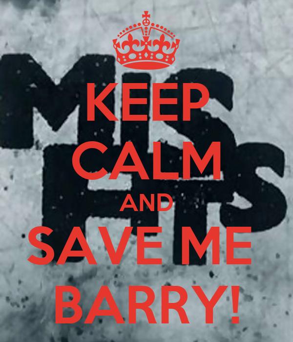 KEEP CALM AND SAVE ME  BARRY!