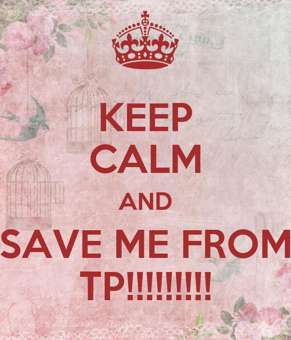 KEEP CALM AND SAVE ME FROM TP!!!!!!!!!