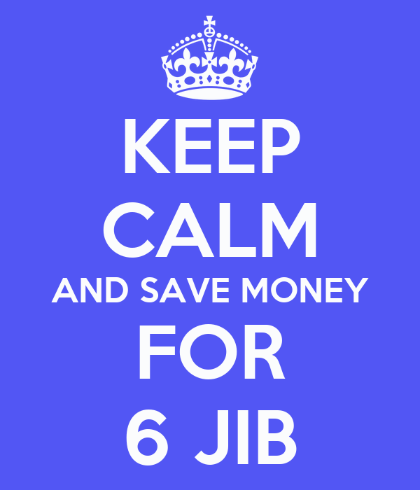 KEEP CALM AND SAVE MONEY FOR 6 JIB