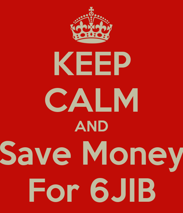 KEEP CALM AND Save Money For 6JIB