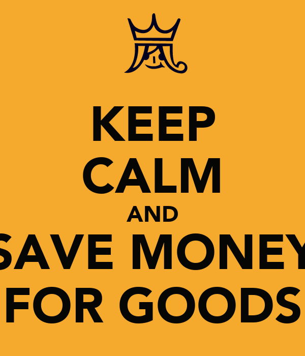 KEEP CALM AND SAVE MONEY FOR GOODS