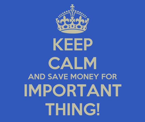 KEEP CALM AND SAVE MONEY FOR IMPORTANT THING!