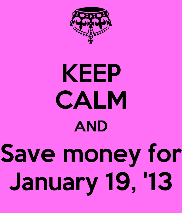 KEEP CALM AND Save money for January 19, '13