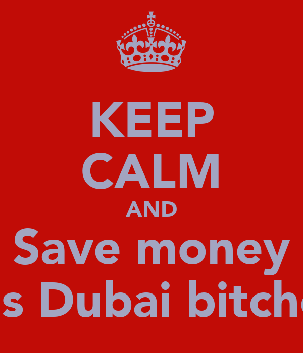 KEEP CALM AND Save money It's Dubai bitches