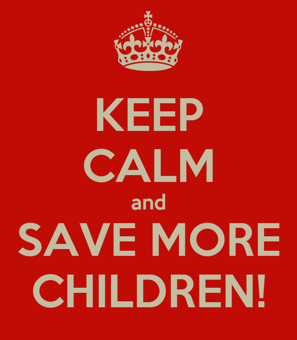 KEEP CALM and SAVE MORE CHILDREN!