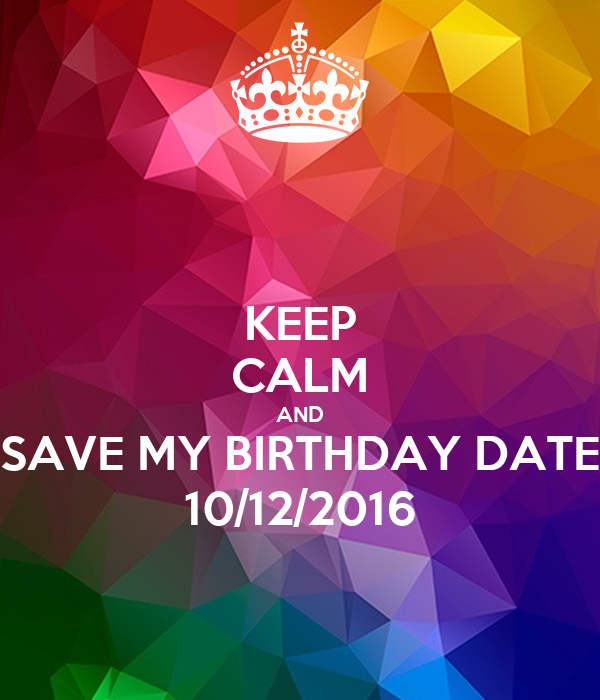 KEEP CALM AND SAVE MY BIRTHDAY DATE 10/12/2016